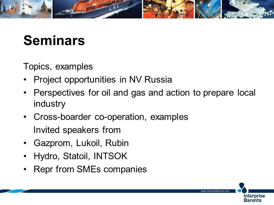 Seminars Topics, examples Project opportunities in NV Russia Perspectives for oil and gas and action to prepare local industry Cross-boarder co-operation, examples Invited speakers from Gazprom, Lukoil, Rubin Hydro, Statoil, INTSOK Repr from SMEs companies