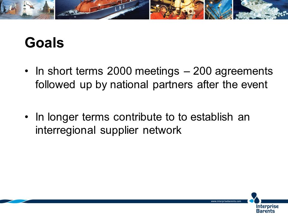 Goals In short terms 2000 meetings – 200 agreements followed up by national partners after the event In longer terms contribute to to establish an interregional supplier network