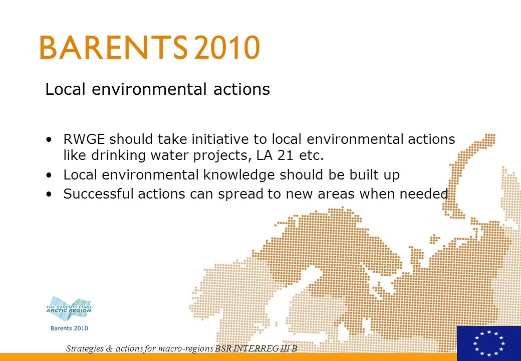 Strategies & actions for macro-regions BSR INTERREG III B Local environmental actions RWGE should take initiative to local environmental actions like drinking water projects, LA 21 etc.