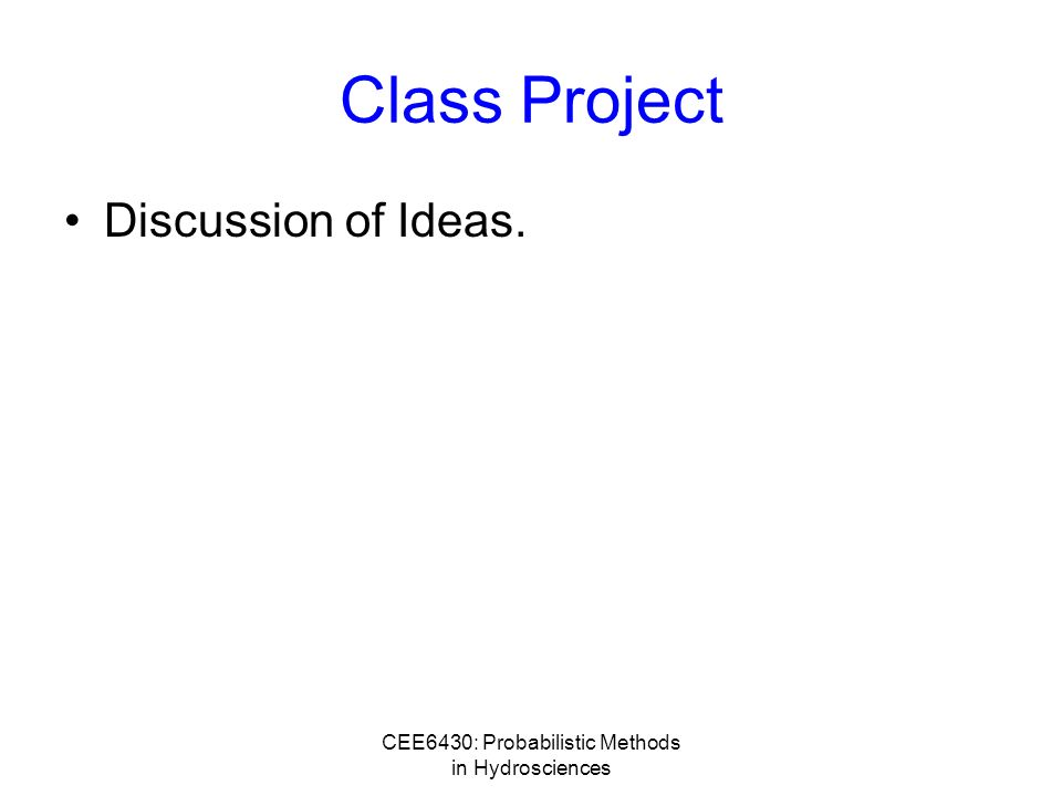 CEE6430: Probabilistic Methods in Hydrosciences Class Project Discussion of Ideas.