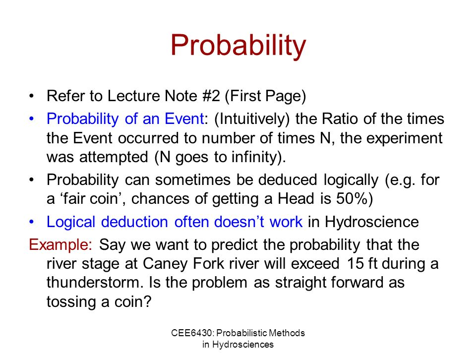 CEE6430: Probabilistic Methods in Hydrosciences Probability Refer to Lecture Note #2 (First Page) Probability of an Event: (Intuitively) the Ratio of