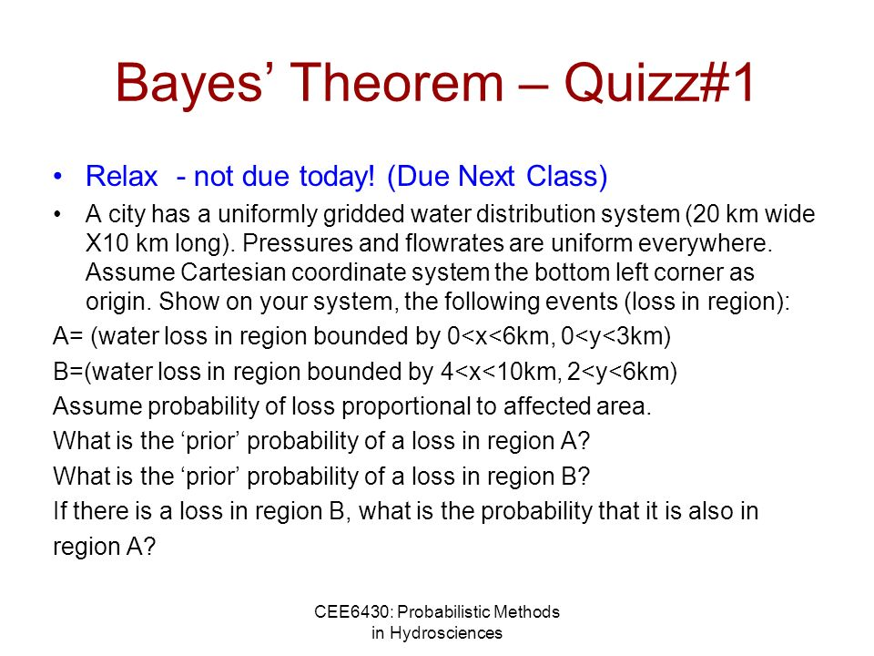 CEE6430: Probabilistic Methods in Hydrosciences Bayes Theorem – Quizz#1 Relax - not due today! (Due Next Class) A city has a uniformly gridded water d