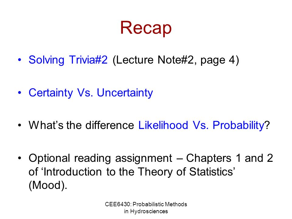 CEE6430: Probabilistic Methods in Hydrosciences Recap Solving Trivia#2 (Lecture Note#2, page 4) Certainty Vs. Uncertainty Whats the difference Likelih