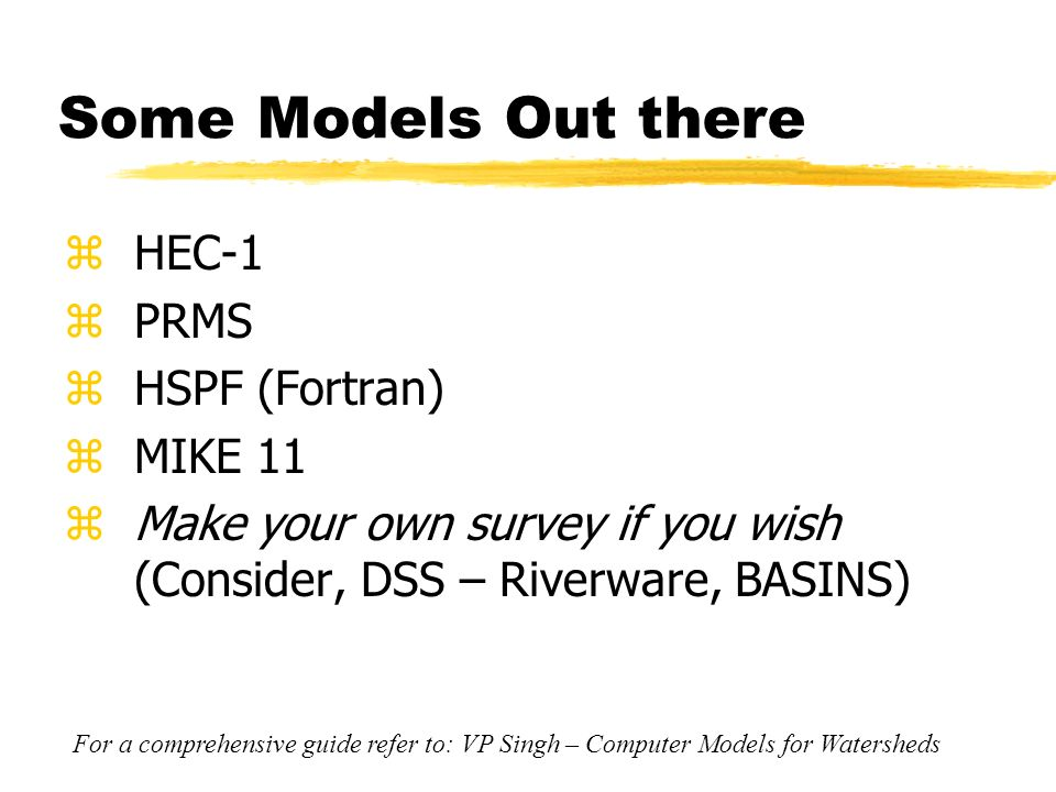 Some Models Out there zHEC-1 zPRMS zHSPF (Fortran) zMIKE 11 zMake your own survey if you wish (Consider, DSS – Riverware, BASINS) For a comprehensive guide refer to: VP Singh – Computer Models for Watersheds