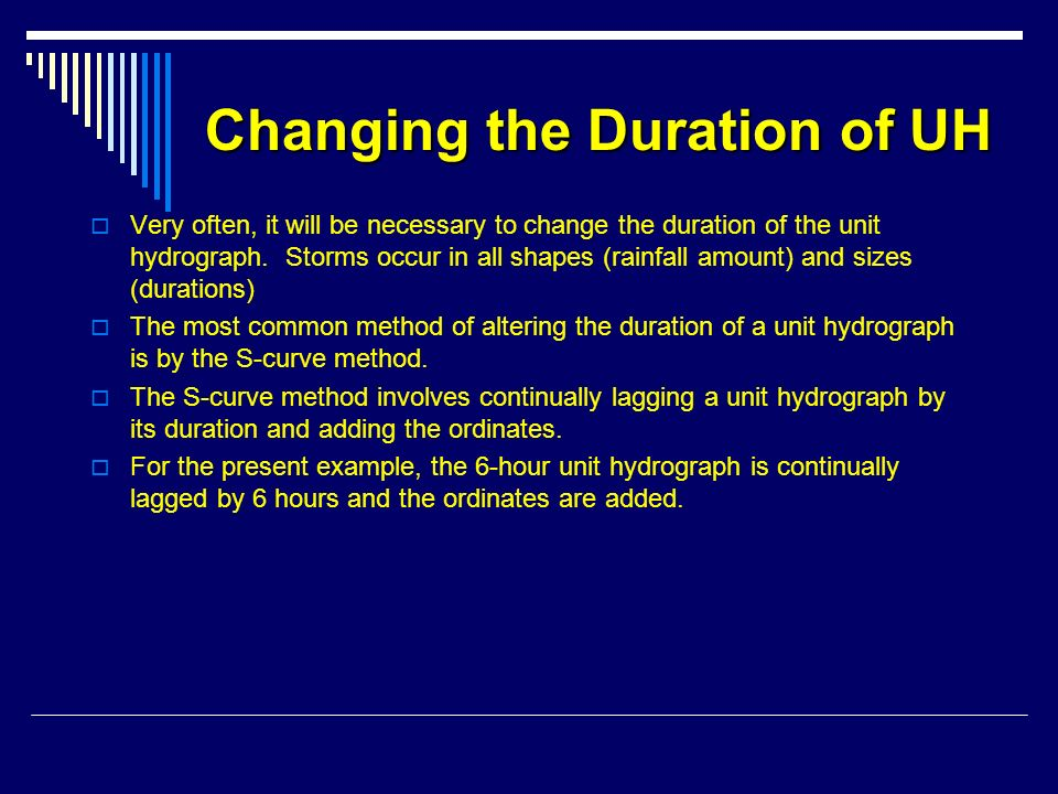 Changing the Duration of UH Very often, it will be necessary to change the duration of the unit hydrograph. Storms occur in all shapes (rainfall amoun