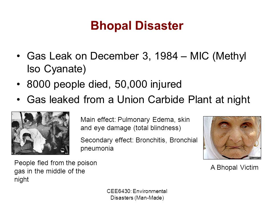 CEE6430: Environmental Disasters (Man-Made) Bhopal Disaster Gas Leak on December 3, 1984 – MIC (Methyl Iso Cyanate) 8000 people died, 50,000 injured Gas leaked from a Union Carbide Plant at night People fled from the poison gas in the middle of the night Main effect: Pulmonary Edema, skin and eye damage (total blindness) Secondary effect: Bronchitis, Bronchial pneumonia A Bhopal Victim