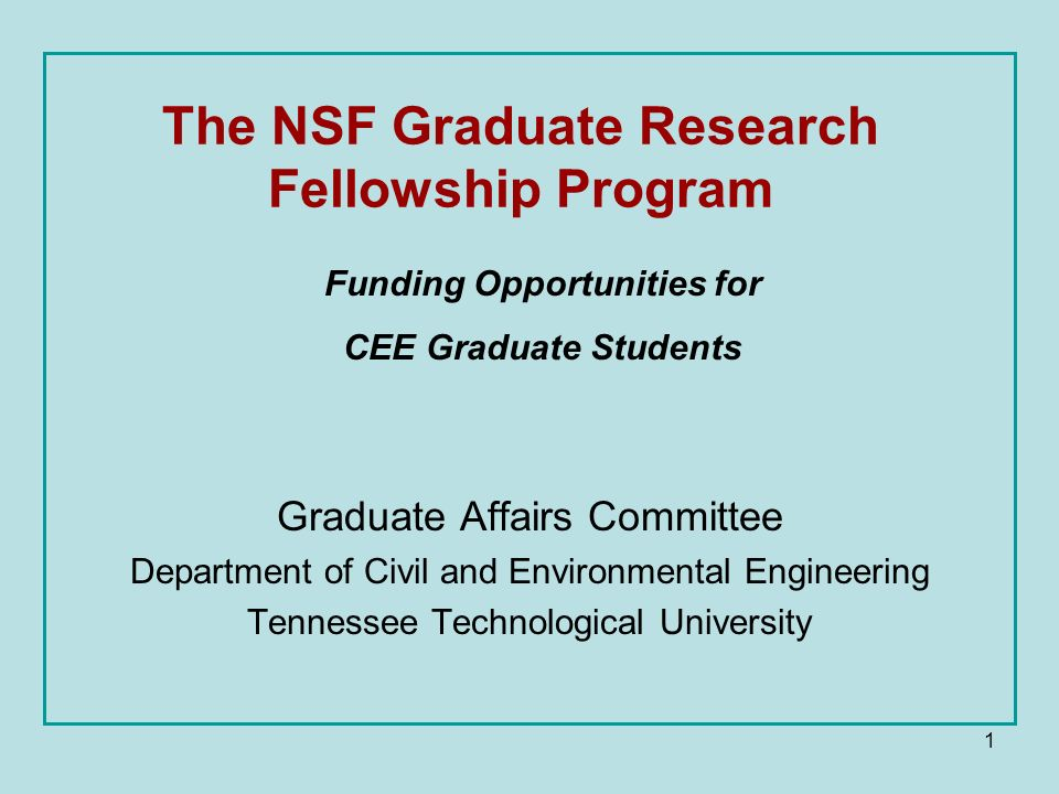 1 The NSF Graduate Research Fellowship Program Graduate Affairs Committee Department of Civil and Environmental Engineering Tennessee Technological University Funding Opportunities for CEE Graduate Students