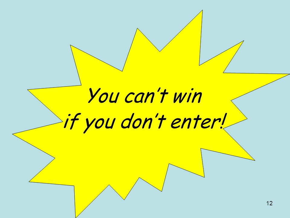 12 You cant win if you dont enter!