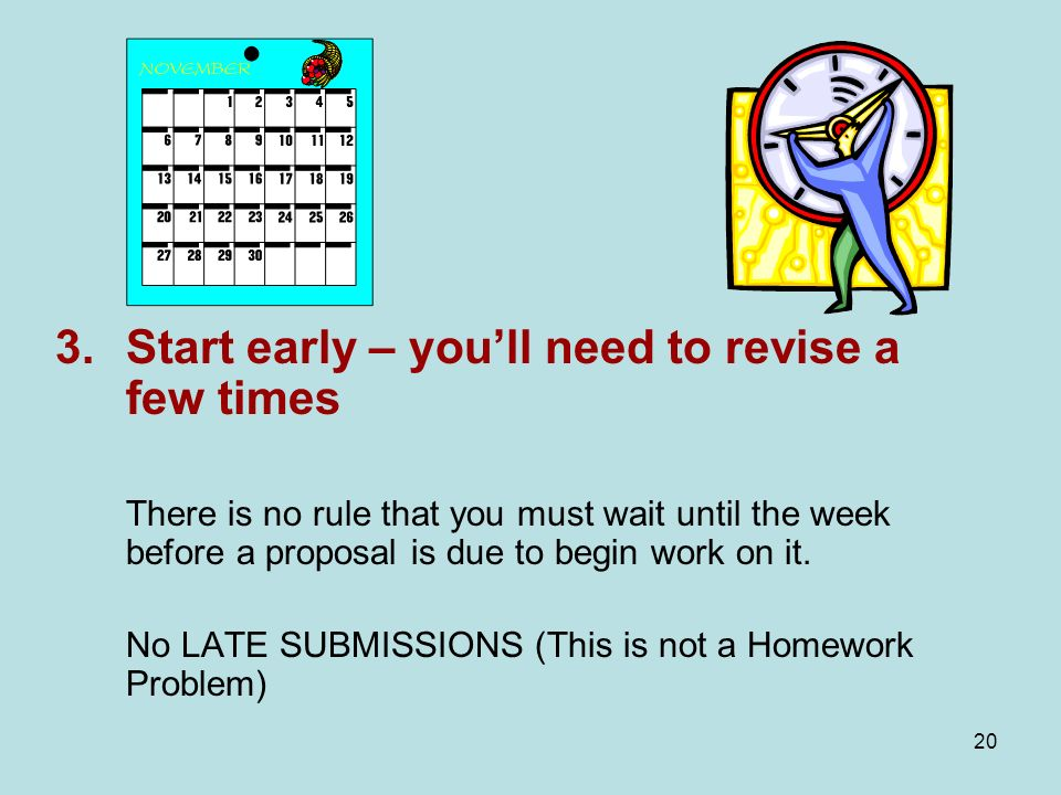 20 3.Start early – youll need to revise a few times There is no rule that you must wait until the week before a proposal is due to begin work on it.