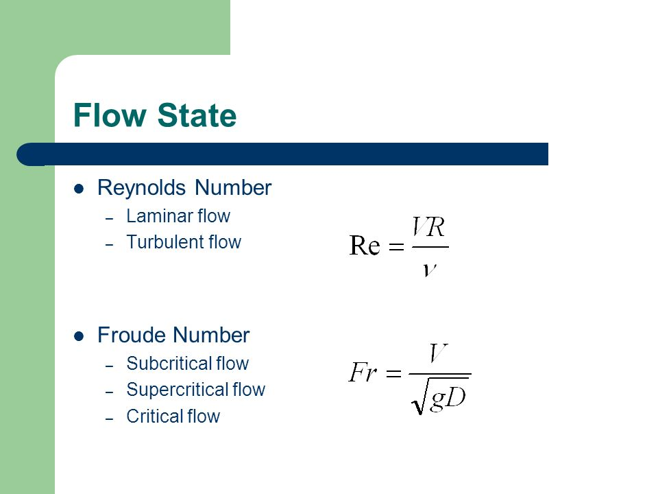 Flow State Reynolds Number – Laminar flow – Turbulent flow Froude Number – Subcritical flow – Supercritical flow – Critical flow