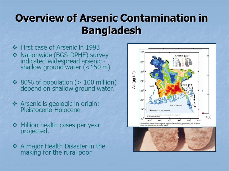 Overview of Arsenic Contamination in Bangladesh First case of Arsenic in 1993 Nationwide (BGS-DPHE) survey indicated widespread arsenic - shallow ground water (<150 m) 80% of population (> 100 million) depend on shallow ground water.