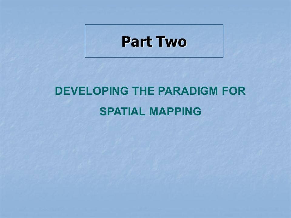 Part Two DEVELOPING THE PARADIGM FOR SPATIAL MAPPING