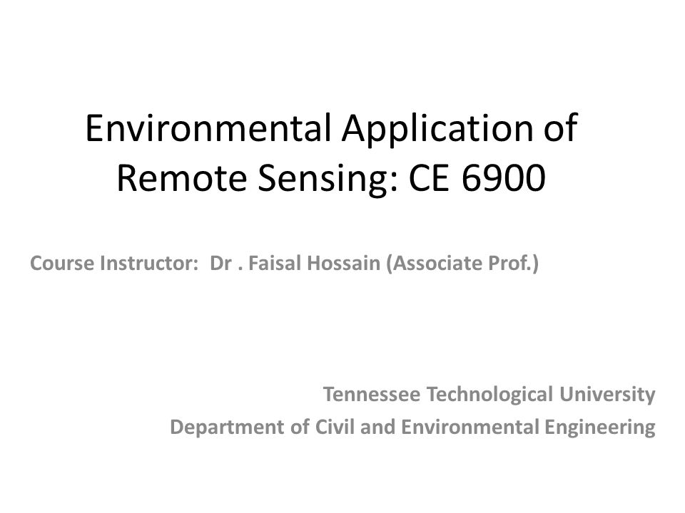 Environmental Application of Remote Sensing: CE 6900 Tennessee Technological University Department of Civil and Environmental Engineering Course Instr