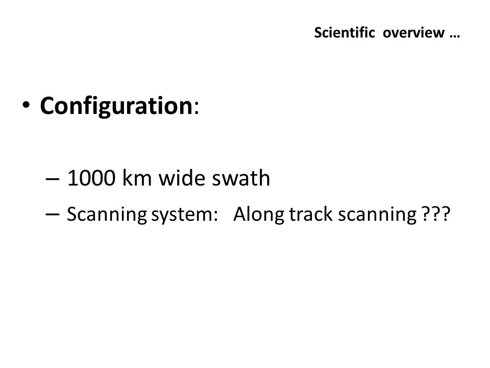 Scientific overview … Configuration: – 1000 km wide swath – Scanning system: Along track scanning ???