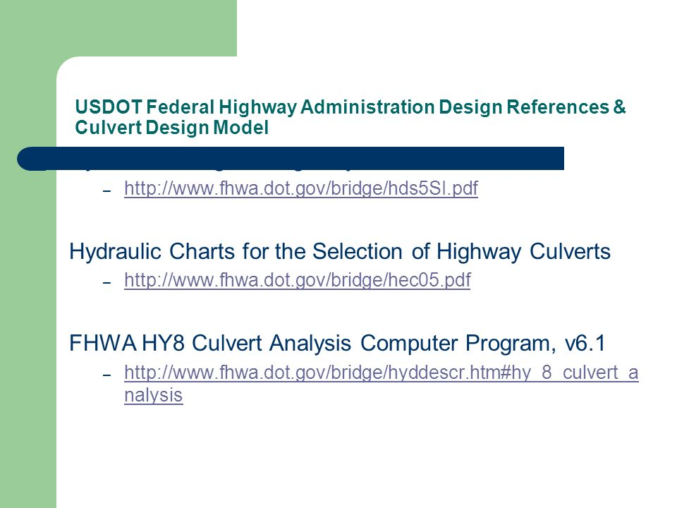 USDOT Federal Highway Administration Design References & Culvert Design Model Hydraulic Design of Highway Culverts – http://www.fhwa.dot.gov/bridge/hds5SI.pdf http://www.fhwa.dot.gov/bridge/hds5SI.pdf Hydraulic Charts for the Selection of Highway Culverts – http://www.fhwa.dot.gov/bridge/hec05.pdf http://www.fhwa.dot.gov/bridge/hec05.pdf FHWA HY8 Culvert Analysis Computer Program, v6.1 – http://www.fhwa.dot.gov/bridge/hyddescr.htm#hy_8_culvert_a nalysis http://www.fhwa.dot.gov/bridge/hyddescr.htm#hy_8_culvert_a nalysis