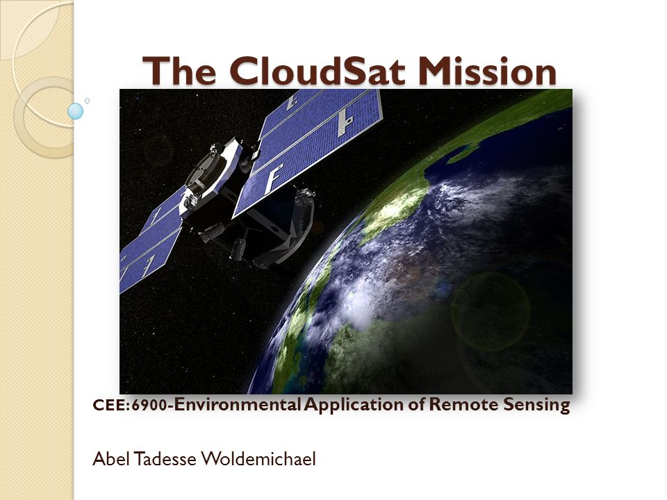 The CloudSat Mission The CloudSat Mission CEE: 6900 -Environmental Application of Remote Sensing Abel Tadesse Woldemichael