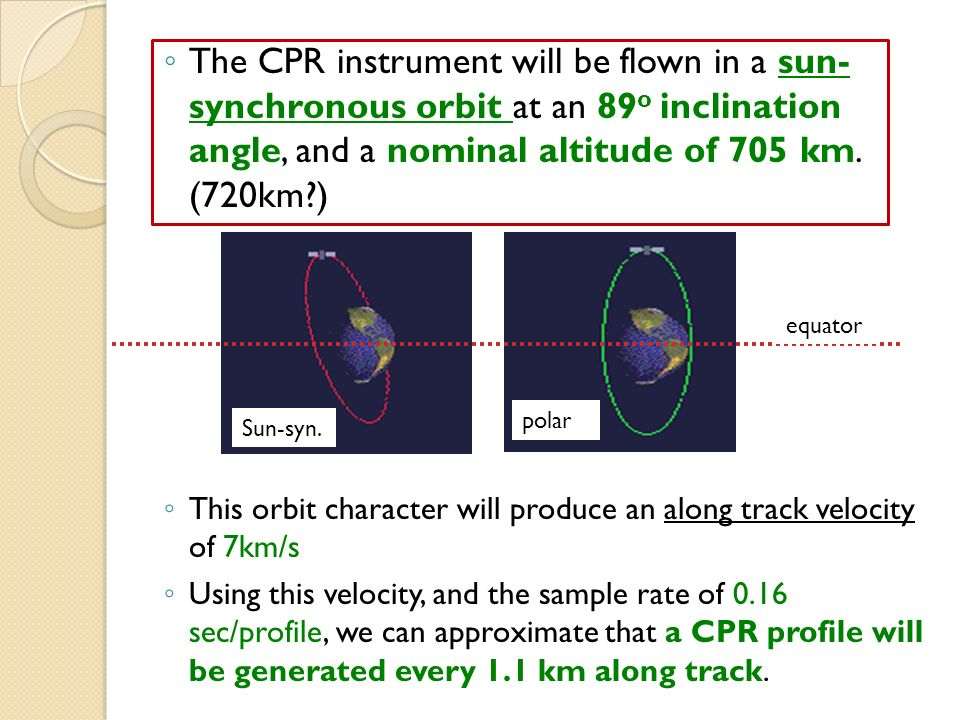 The CPR instrument will be flown in a sun- synchronous orbit at an 89 o inclination angle, and a nominal altitude of 705 km.