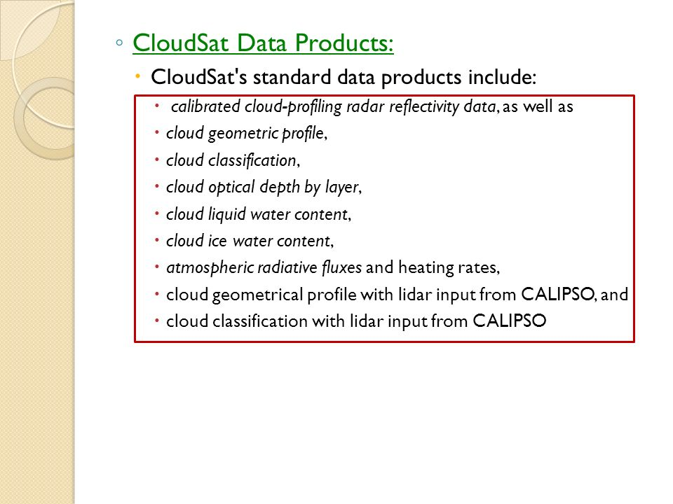 CloudSat Data Products: CloudSat s standard data products include: calibrated cloud-profiling radar reflectivity data, as well as cloud geometric profile, cloud classification, cloud optical depth by layer, cloud liquid water content, cloud ice water content, atmospheric radiative fluxes and heating rates, cloud geometrical profile with lidar input from CALIPSO, and cloud classification with lidar input from CALIPSO