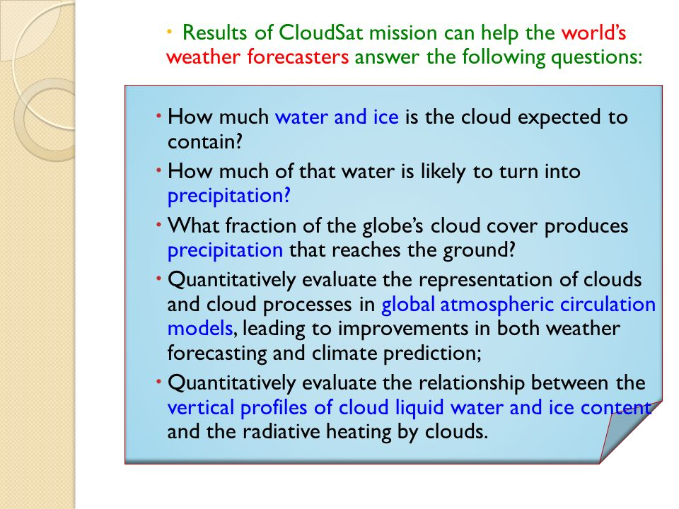 Results of CloudSat mission can help the worlds weather forecasters answer the following questions: How much water and ice is the cloud expected to contain.