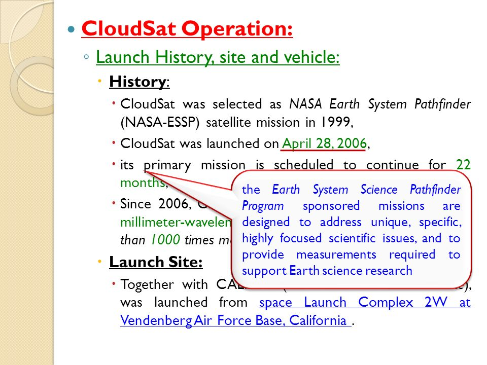 CloudSat Operation: Launch History, site and vehicle: History: CloudSat was selected as NASA Earth System Pathfinder (NASA-ESSP) satellite mission in 1999, CloudSat was launched on April 28, 2006, its primary mission is scheduled to continue for 22 months, Since 2006, CloudSat has flown the first satellite-based millimeter-wavelength cloud radar (a radar that is more than 1000 times more sensitive than existing weather radars.) Launch Site: Together with CALIPSO (another ESSP mission satellite), was launched from space Launch Complex 2W at Vendenberg Air Force Base, California.