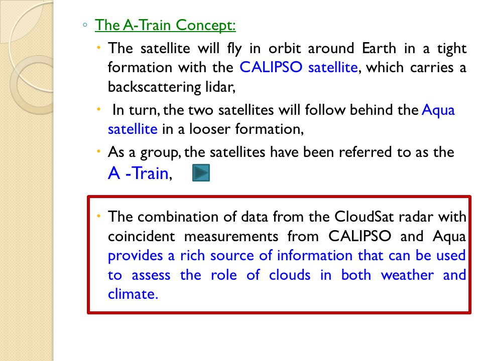 The A-Train Concept: The satellite will fly in orbit around Earth in a tight formation with the CALIPSO satellite, which carries a backscattering lidar, In turn, the two satellites will follow behind the Aqua satellite in a looser formation, As a group, the satellites have been referred to as the A -Train, The combination of data from the CloudSat radar with coincident measurements from CALIPSO and Aqua provides a rich source of information that can be used to assess the role of clouds in both weather and climate.