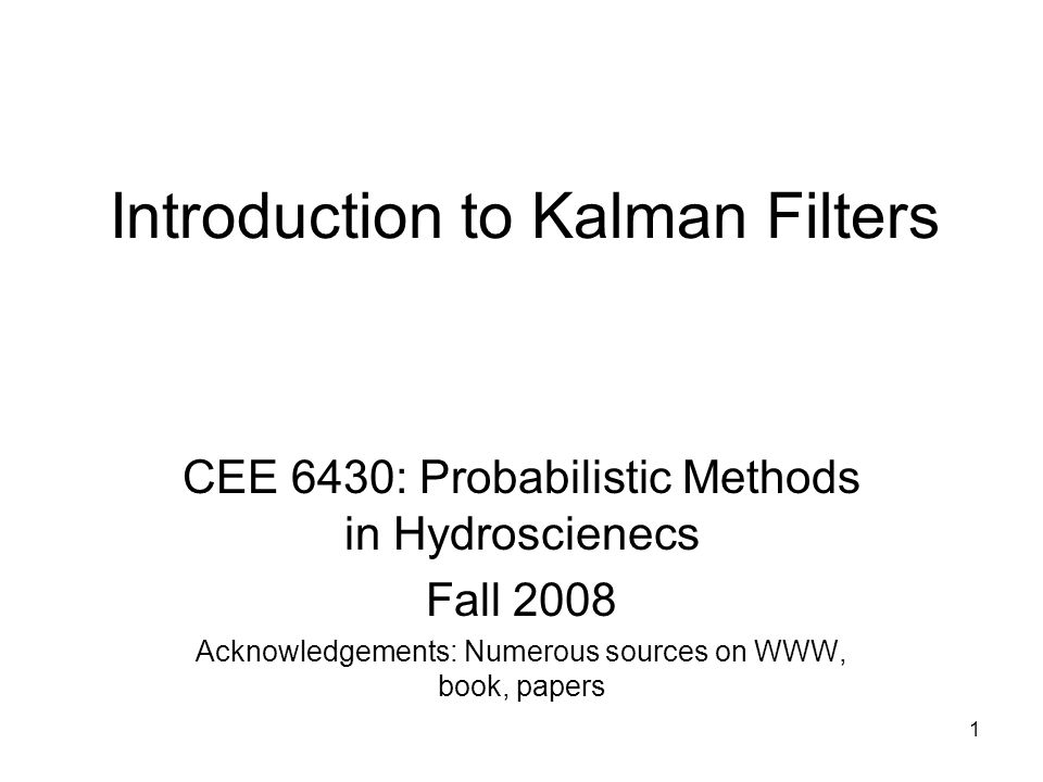 1 Introduction to Kalman Filters CEE 6430: Probabilistic Methods in Hydroscienecs Fall 2008 Acknowledgements: Numerous sources on WWW, book, papers