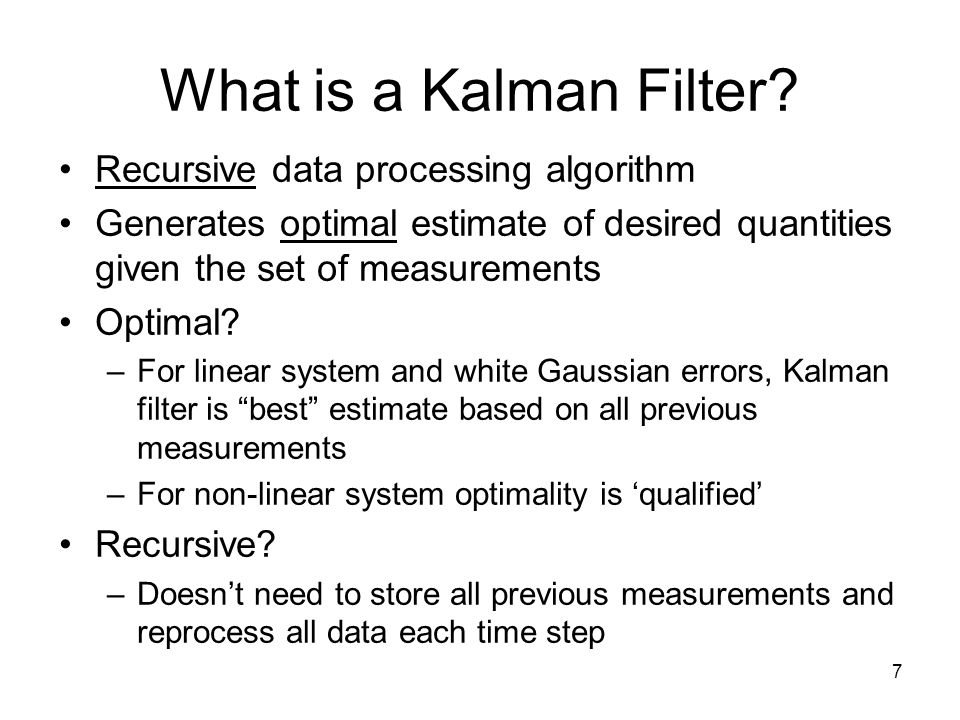 7 What is a Kalman Filter? Recursive data processing algorithm Generates optimal estimate of desired quantities given the set of measurements Optimal?