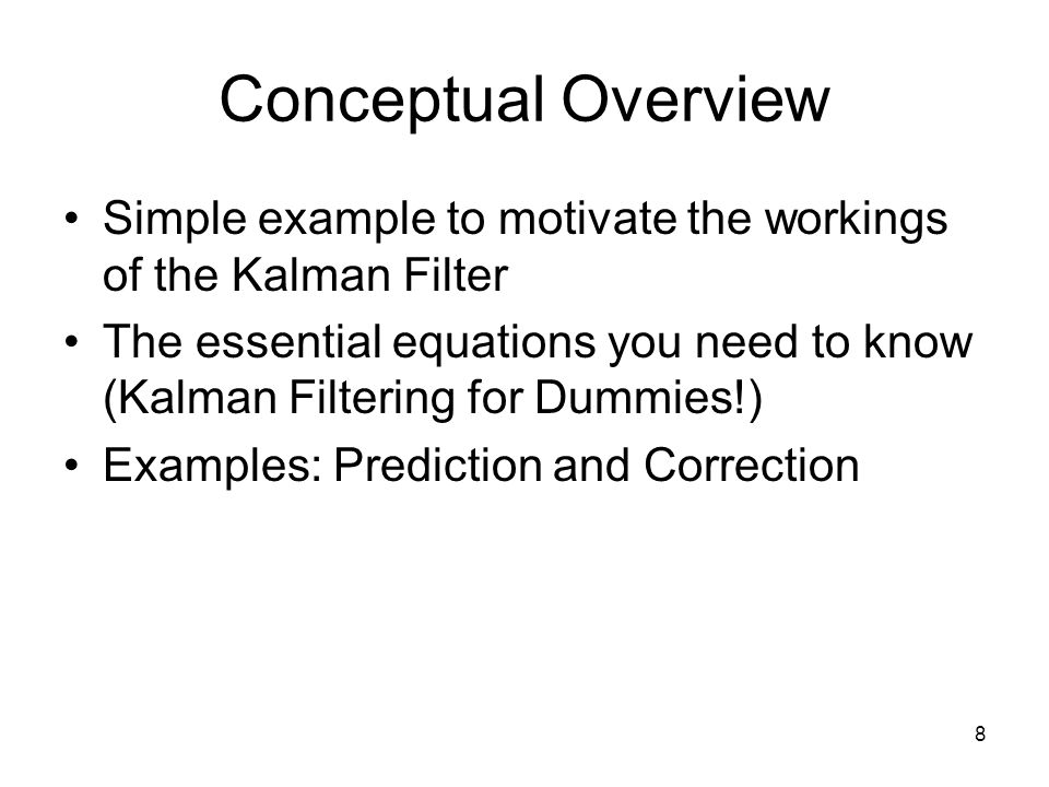 8 Conceptual Overview Simple example to motivate the workings of the Kalman Filter The essential equations you need to know (Kalman Filtering for Dumm
