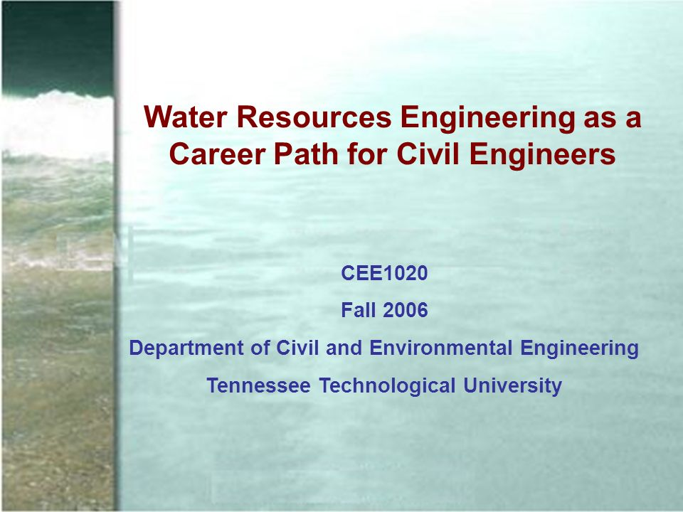Water Resources Engineering as a Career Path for Civil Engineers CEE1020 Fall 2006 Department of Civil and Environmental Engineering Tennessee Technological University