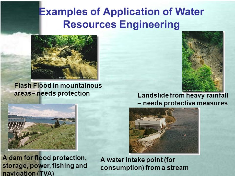 Examples of Application of Water Resources Engineering Flash Flood in mountainous areas– needs protection Landslide from heavy rainfall – needs protective measures A water intake point (for consumption) from a stream A dam for flood protection, storage, power, fishing and navigation (TVA)