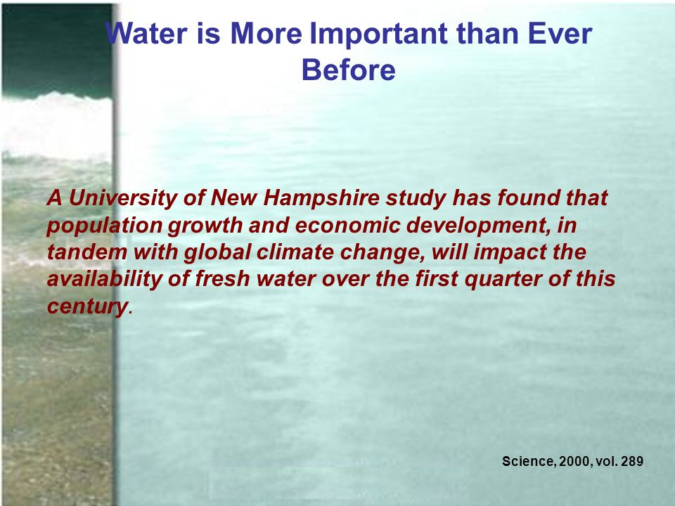Water is More Important than Ever Before A University of New Hampshire study has found that population growth and economic development, in tandem with global climate change, will impact the availability of fresh water over the first quarter of this century.