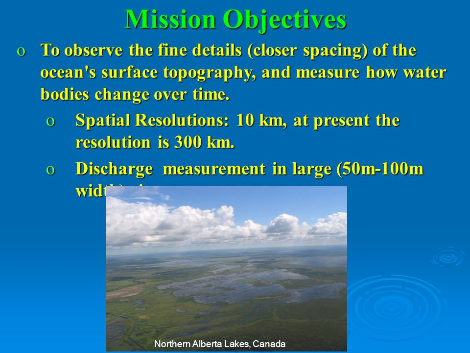 oTo observe the fine details (closer spacing) of the ocean's surface topography, and measure how water bodies change over time. oSpatial Resolutions: