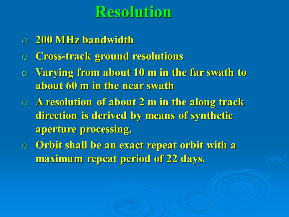 Resolution o 200 MHz bandwidth o Cross-track ground resolutions o Varying from about 10 m in the far swath to about 60 m in the near swath o A resolut