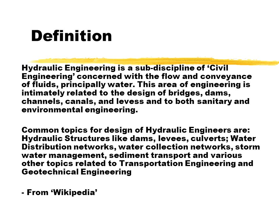 Definition Hydraulic Engineering is a sub-discipline of Civil Engineering concerned with the flow and conveyance of fluids, principally water. This ar