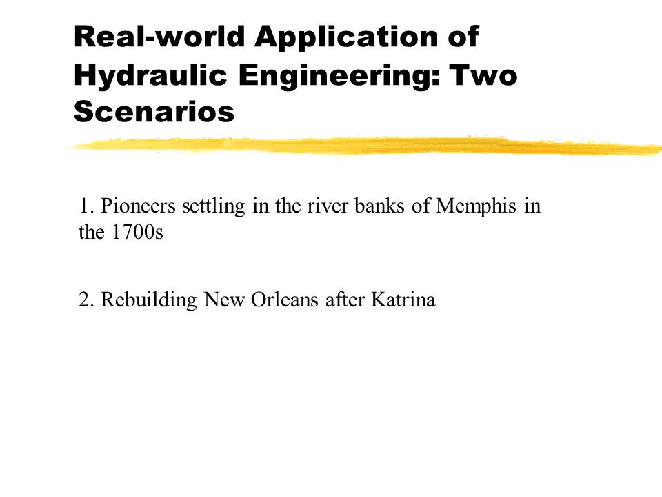 Real-world Application of Hydraulic Engineering: Two Scenarios 1. Pioneers settling in the river banks of Memphis in the 1700s 2. Rebuilding New Orlea