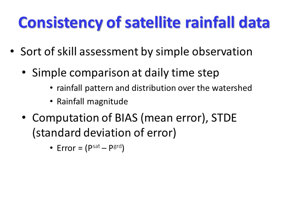 Consistency of satellite rainfall data Simple comparison at daily time step rainfall pattern and distribution over the watershed Rainfall magnitude Computation of BIAS (mean error), STDE (standard deviation of error) Error = (P sat – P grd ) Sort of skill assessment by simple observation