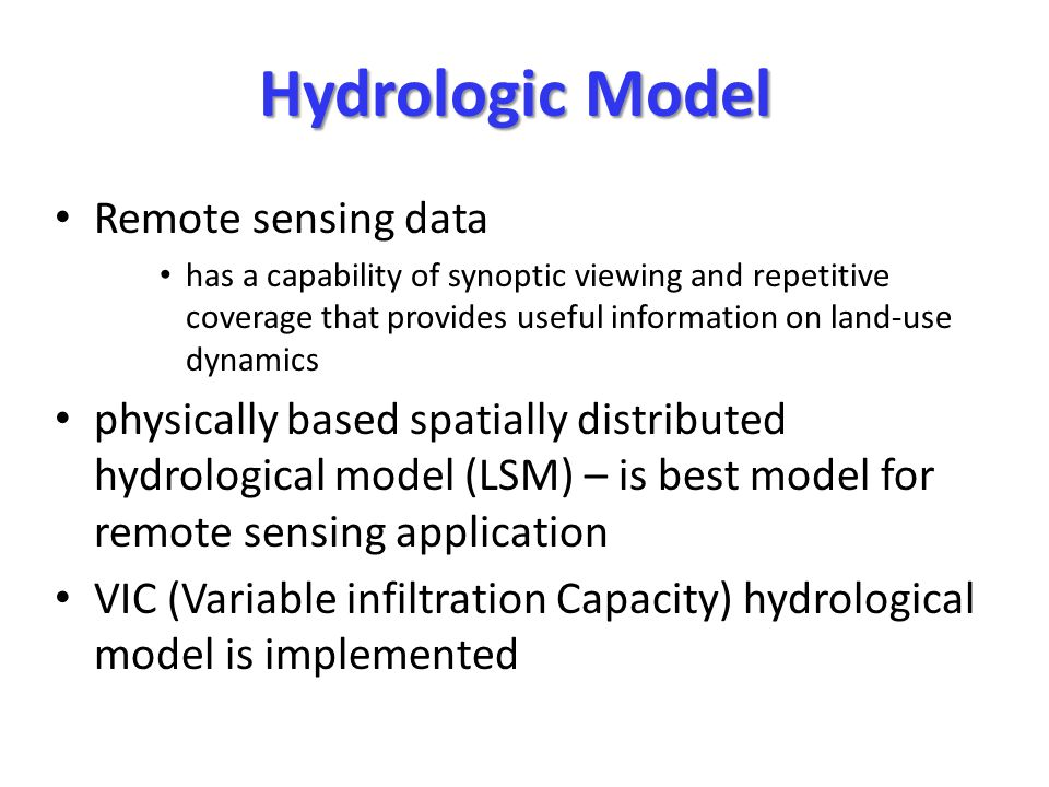 Hydrologic Model Remote sensing data has a capability of synoptic viewing and repetitive coverage that provides useful information on land-use dynamics physically based spatially distributed hydrological model (LSM) – is best model for remote sensing application VIC (Variable infiltration Capacity) hydrological model is implemented