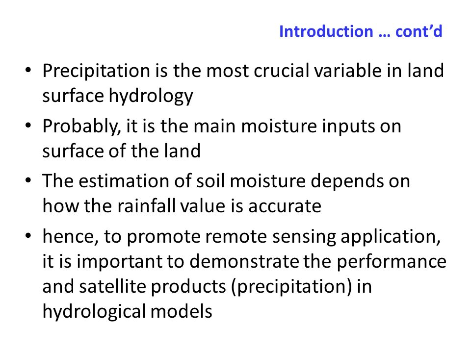 Introduction … contd Precipitation is the most crucial variable in land surface hydrology Probably, it is the main moisture inputs on surface of the land The estimation of soil moisture depends on how the rainfall value is accurate hence, to promote remote sensing application, it is important to demonstrate the performance and satellite products (precipitation) in hydrological models