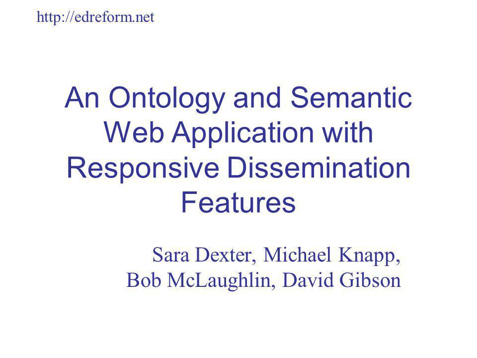 http://edreform.net An Ontology and Semantic Web Application with Responsive Dissemination Features Sara Dexter, Michael Knapp, Bob McLaughlin, David Gibson