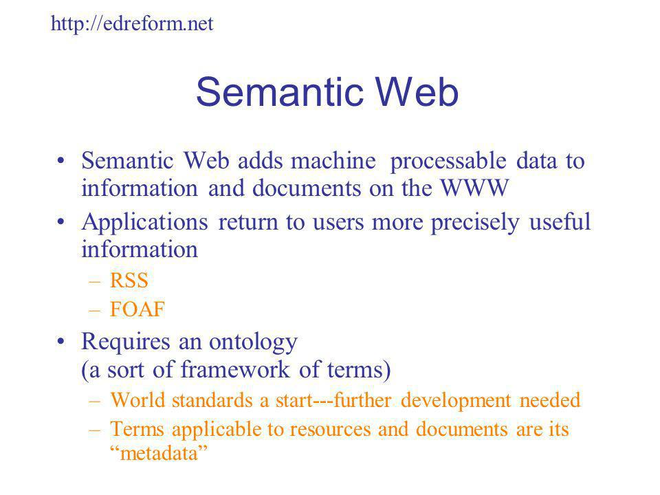http://edreform.net Semantic Web Semantic Web adds machine processable data to information and documents on the WWW Applications return to users more precisely useful information –RSS –FOAF Requires an ontology (a sort of framework of terms) –World standards a start---further development needed –Terms applicable to resources and documents are its metadata