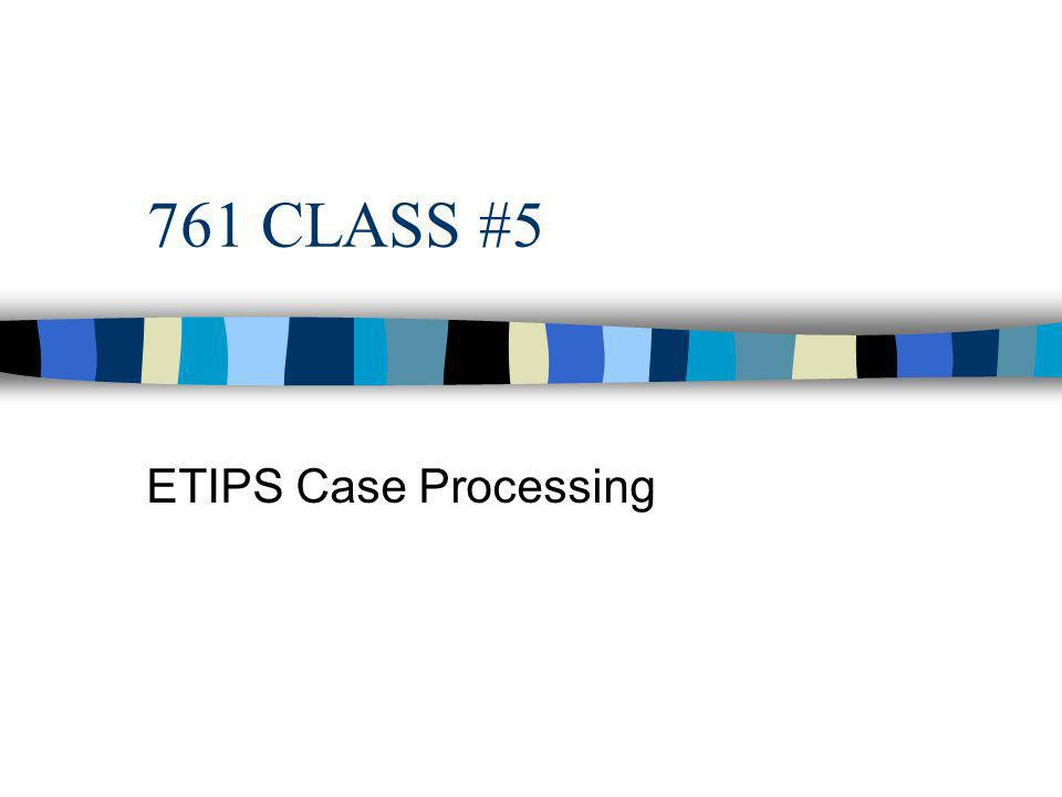 761 CLASS #5 ETIPS Case Processing