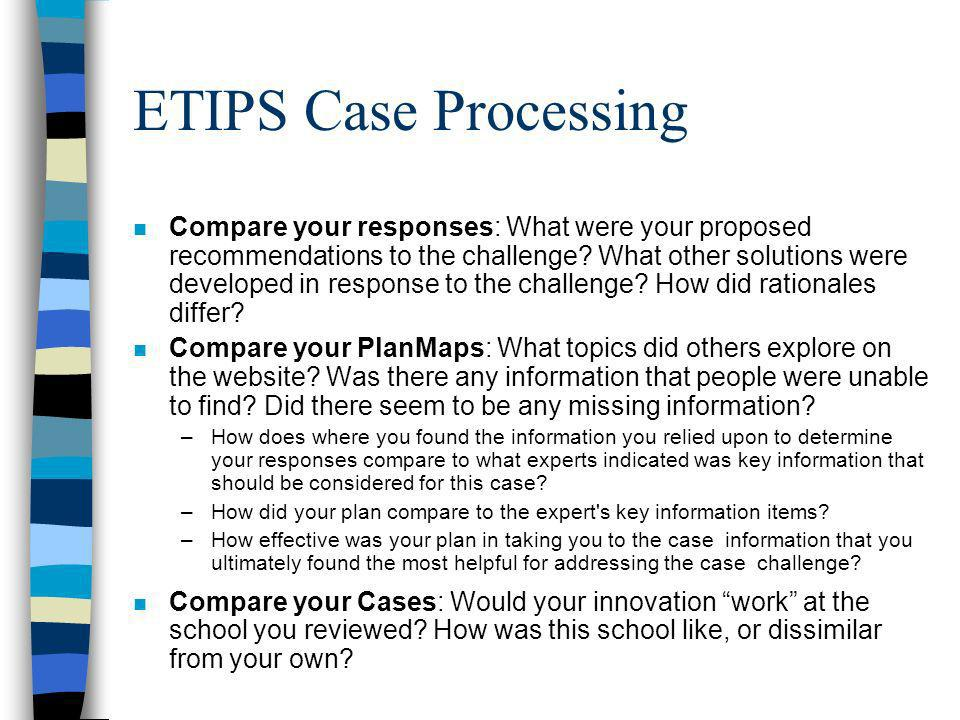 ETIPS Case Processing n Compare your responses: What were your proposed recommendations to the challenge.