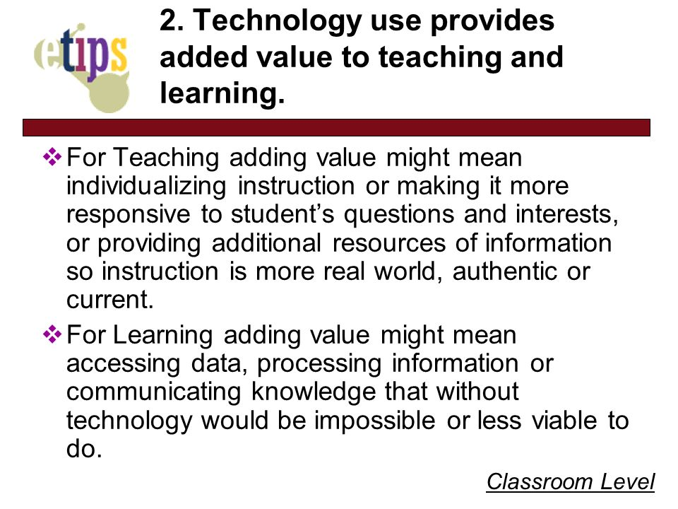 Classroom Level 2. Technology use provides added value to teaching and learning. For Teaching adding value might mean individualizing instruction or m