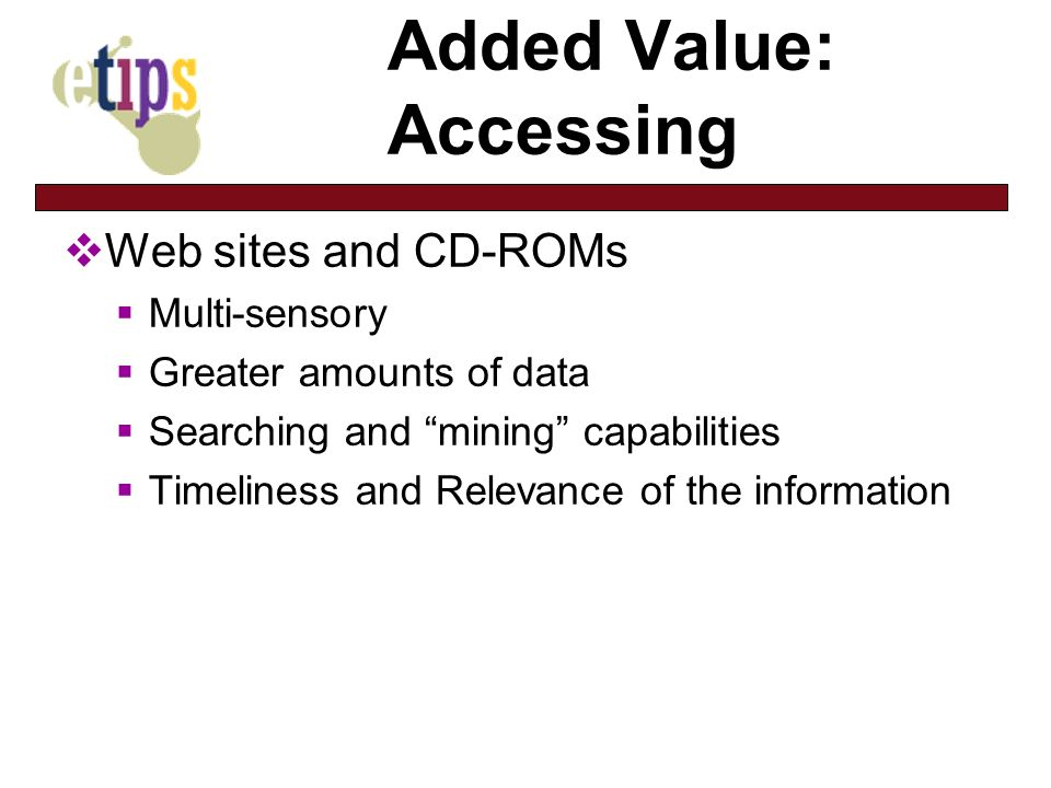 Added Value: Accessing Web sites and CD-ROMs Multi-sensory Greater amounts of data Searching and mining capabilities Timeliness and Relevance of the information