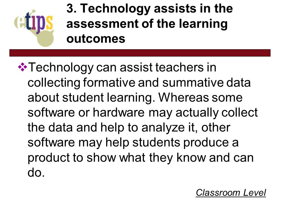 Classroom Level 3. Technology assists in the assessment of the learning outcomes Technology can assist teachers in collecting formative and summative