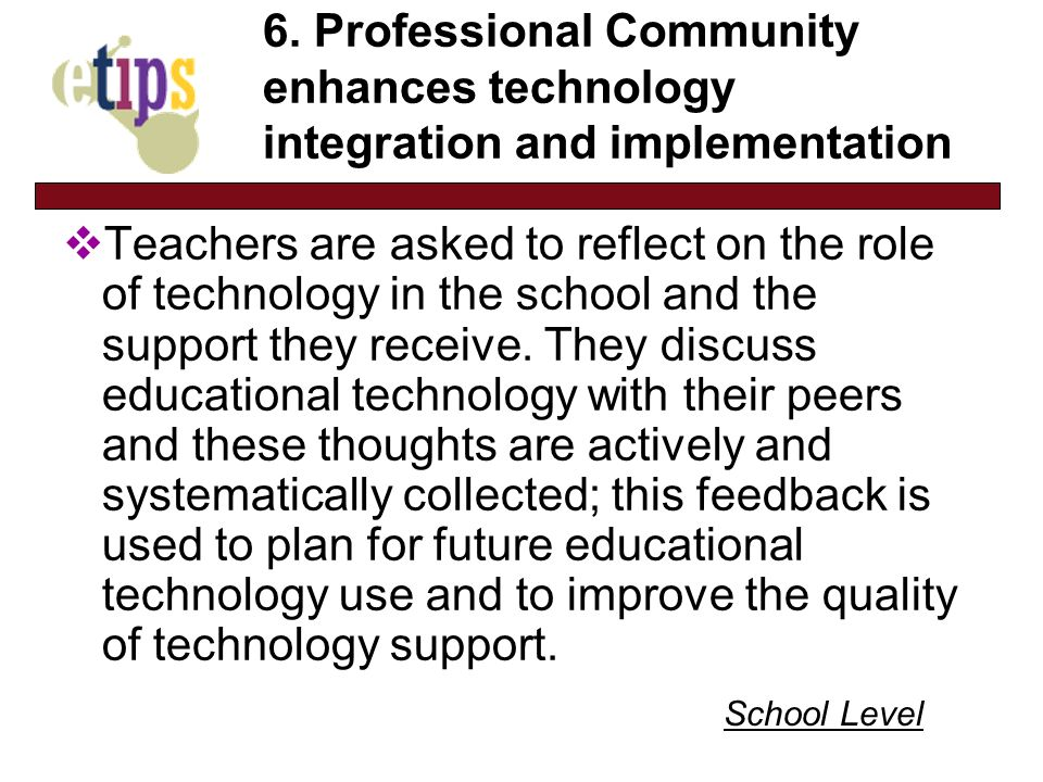 6. Professional Community enhances technology integration and implementation Teachers are asked to reflect on the role of technology in the school and
