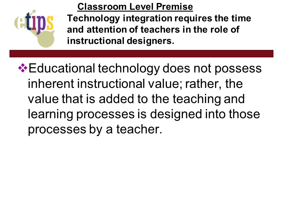Classroom Level Premise Technology integration requires the time and attention of teachers in the role of instructional designers.