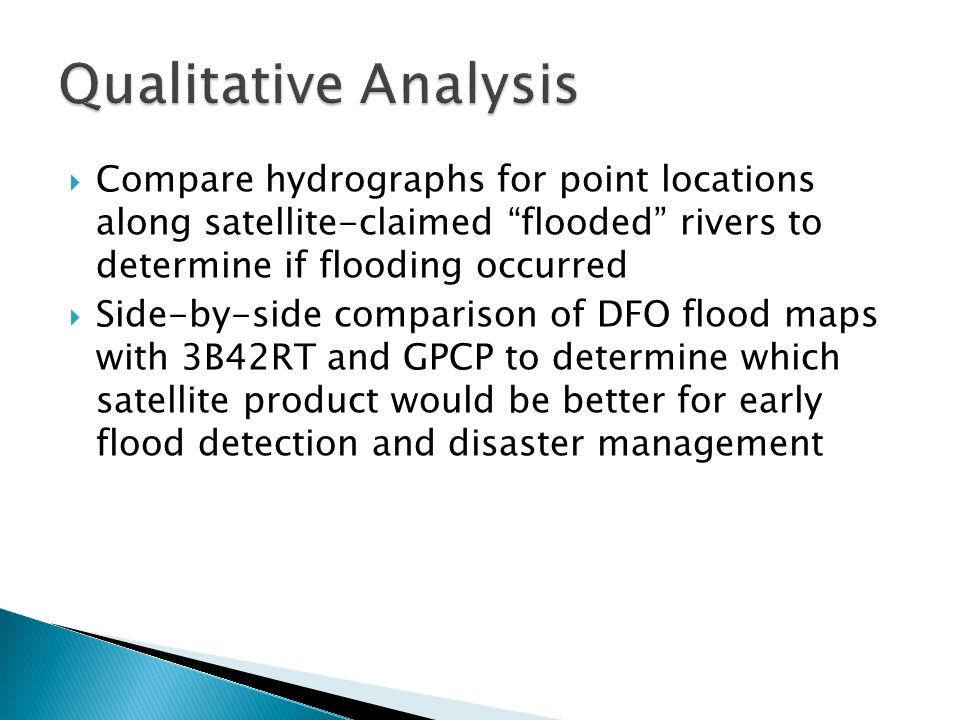 Compare hydrographs for point locations along satellite-claimed flooded rivers to determine if flooding occurred Side-by-side comparison of DFO flood maps with 3B42RT and GPCP to determine which satellite product would be better for early flood detection and disaster management