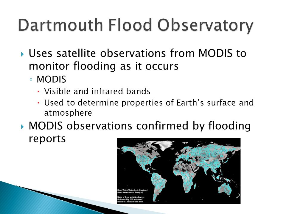 Uses satellite observations from MODIS to monitor flooding as it occurs MODIS Visible and infrared bands Used to determine properties of Earths surface and atmosphere MODIS observations confirmed by flooding reports