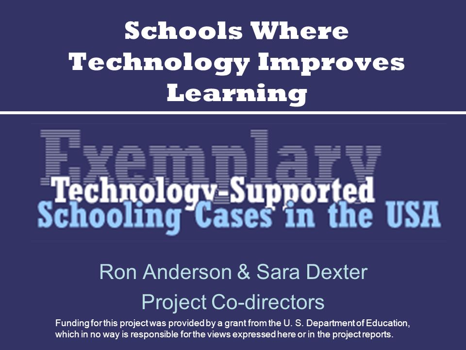 Schools Where Technology Improves Learning Ron Anderson & Sara Dexter Project Co-directors Funding for this project was provided by a grant from the U